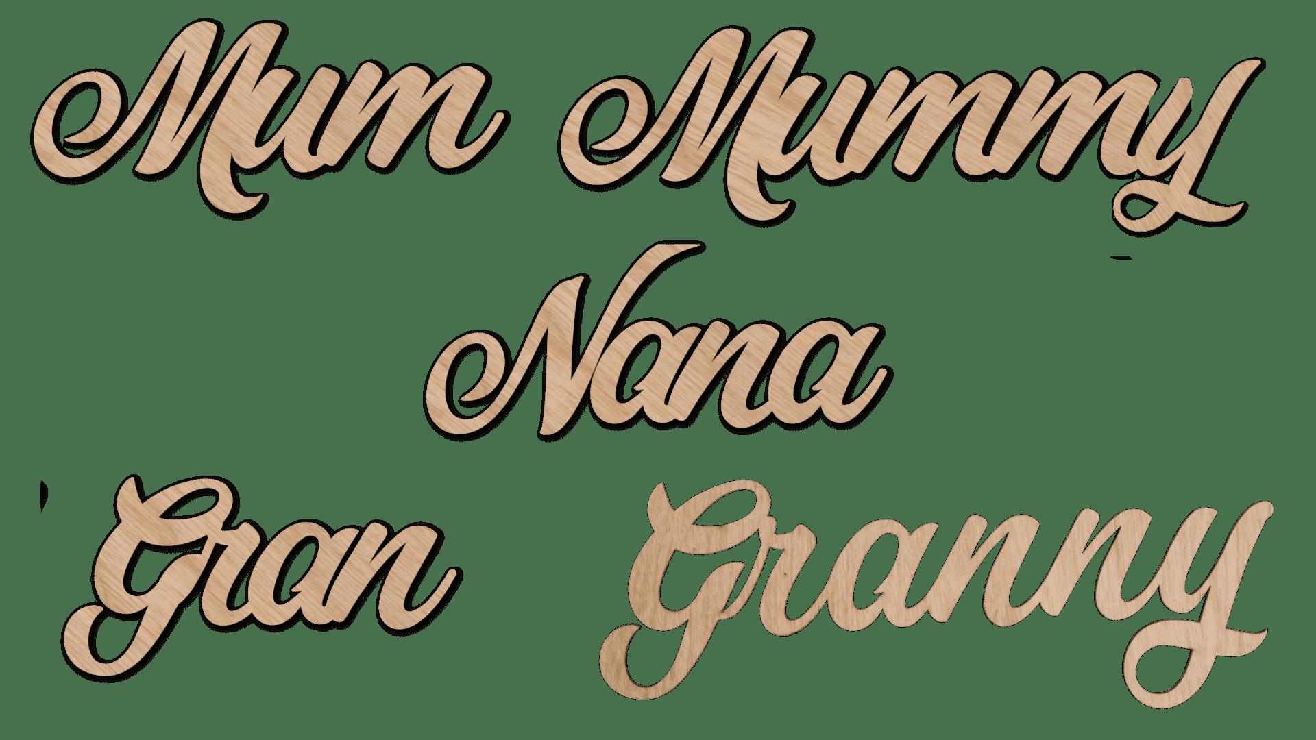 MUMMY MUM NANA GRANNY GRAN